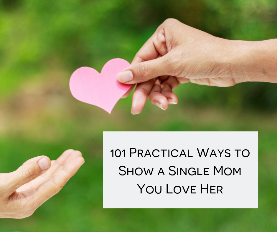 101 Practical & Powerful Ways to Show a Single Mom You Love Her While Giving Her Hope & Encouragement to Succeed